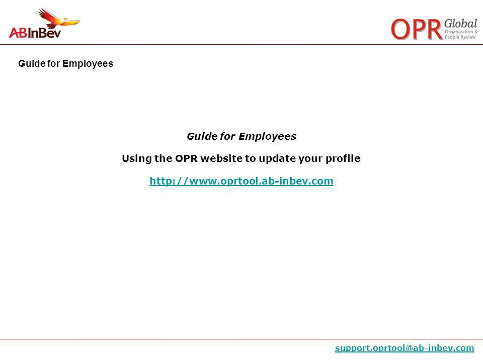Guide for Employees support.oprtool@ab-inbev.com Guide for Employees Using the OPR website to update your profile http://www.oprtool.ab-inbev.com