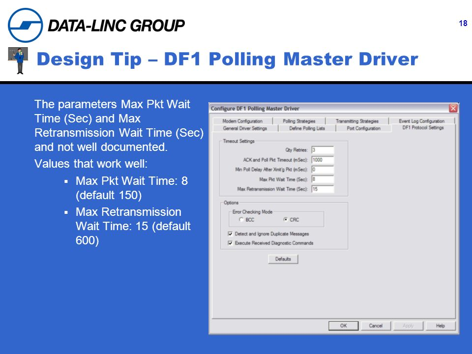 18 Design Tip – DF1 Polling Master Driver The parameters Max Pkt Wait Time (Sec) and Max Retransmission Wait Time (Sec) and not well documented. Value