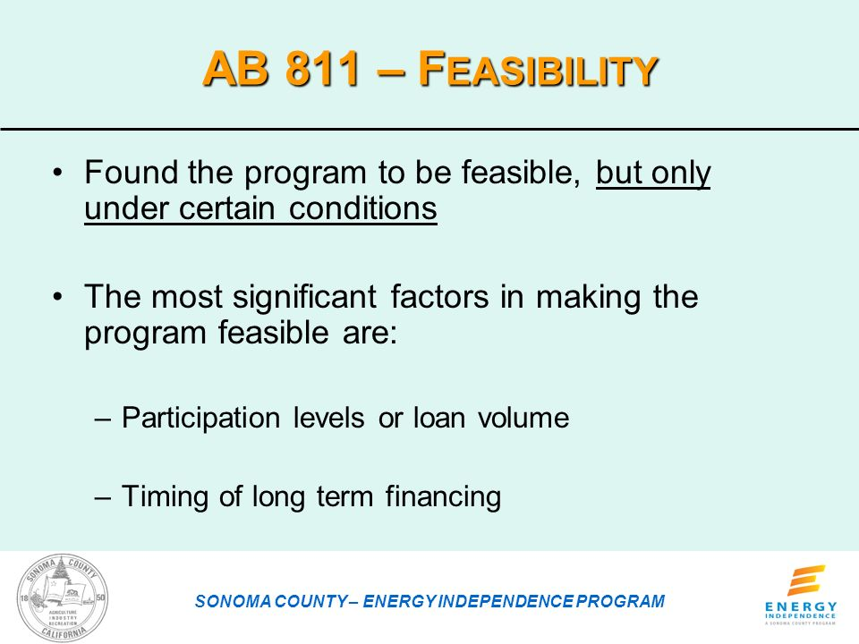 AB 811 – F EASIBILITY Found the program to be feasible, but only under certain conditions The most significant factors in making the program feasible are: –Participation levels or loan volume –Timing of long term financing SONOMA COUNTY – ENERGY INDEPENDENCE PROGRAM