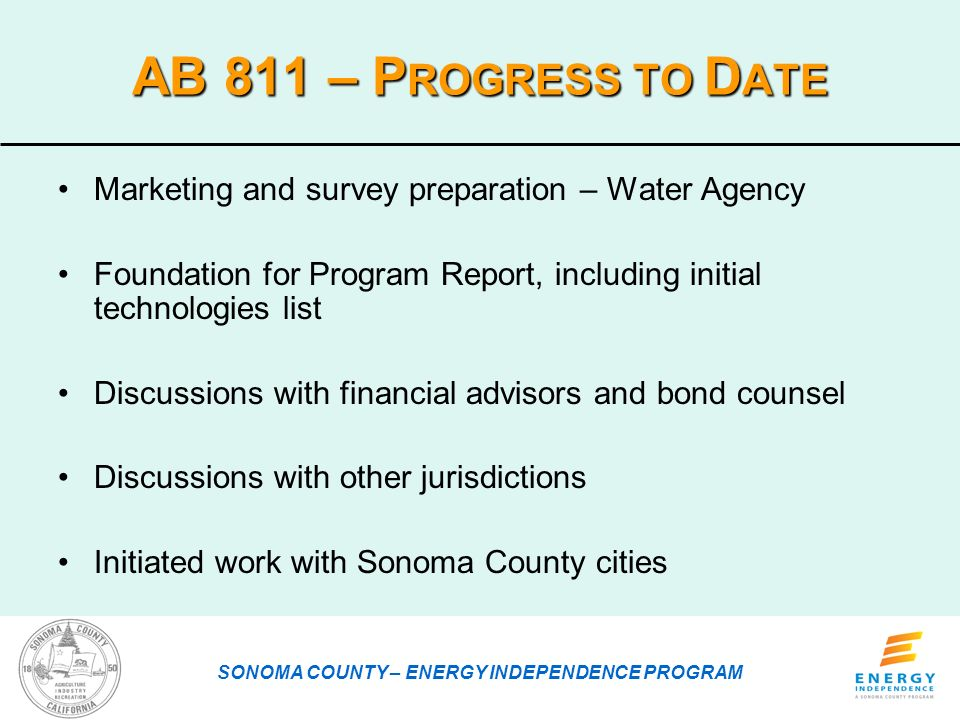 AB 811 – P ROGRESS TO D ATE Marketing and survey preparation – Water Agency Foundation for Program Report, including initial technologies list Discussions with financial advisors and bond counsel Discussions with other jurisdictions Initiated work with Sonoma County cities SONOMA COUNTY – ENERGY INDEPENDENCE PROGRAM