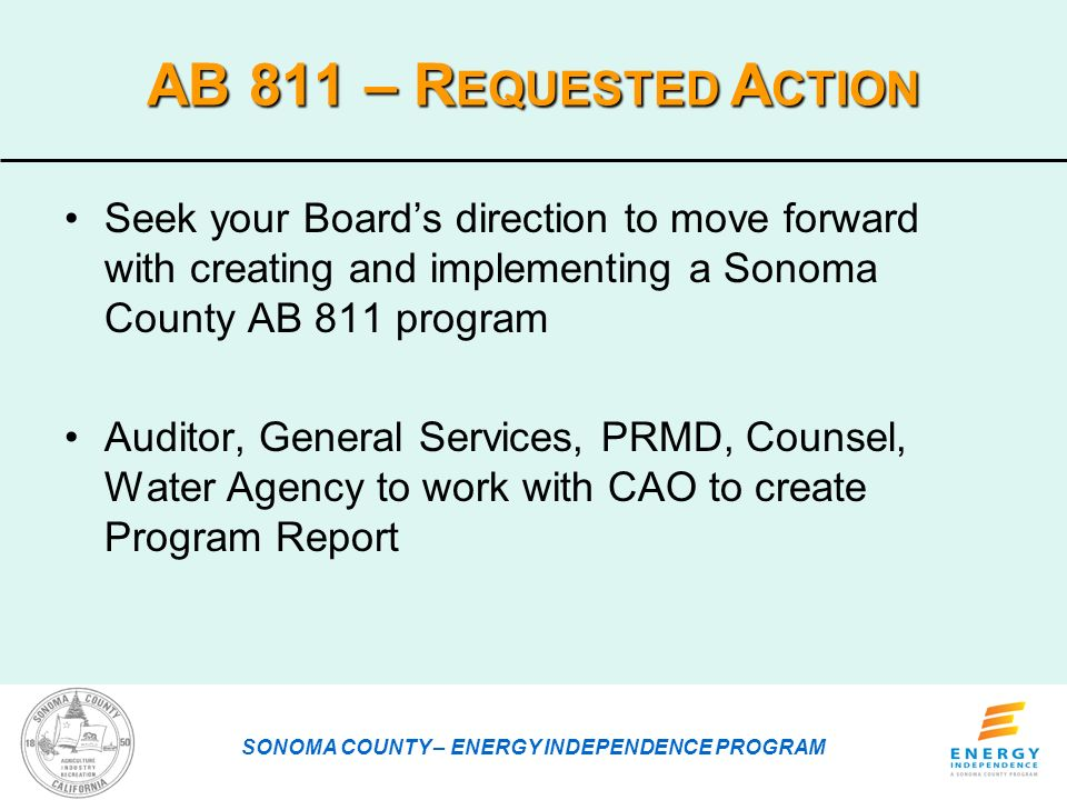 AB 811 – R EQUESTED A CTION Seek your Boards direction to move forward with creating and implementing a Sonoma County AB 811 program Auditor, General Services, PRMD, Counsel, Water Agency to work with CAO to create Program Report SONOMA COUNTY – ENERGY INDEPENDENCE PROGRAM