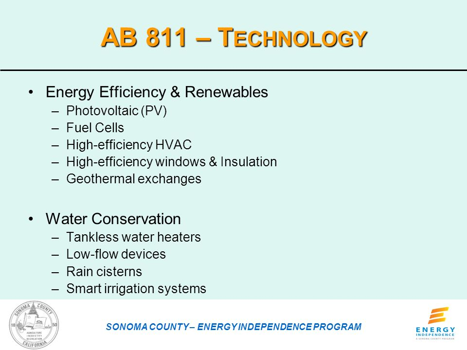 AB 811 – T ECHNOLOGY Energy Efficiency & Renewables –Photovoltaic (PV) –Fuel Cells –High-efficiency HVAC –High-efficiency windows & Insulation –Geothermal exchanges Water Conservation –Tankless water heaters –Low-flow devices –Rain cisterns –Smart irrigation systems SONOMA COUNTY – ENERGY INDEPENDENCE PROGRAM
