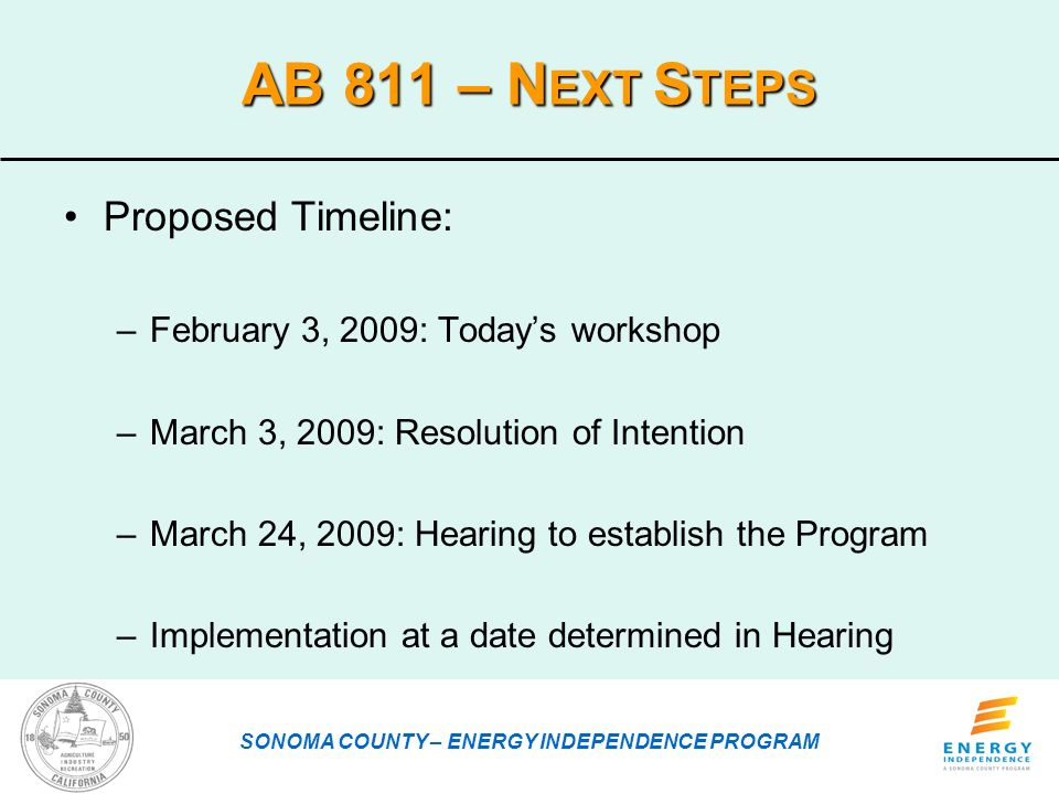 AB 811 – N EXT S TEPS Proposed Timeline: –February 3, 2009: Todays workshop –March 3, 2009: Resolution of Intention –March 24, 2009: Hearing to establish the Program –Implementation at a date determined in Hearing SONOMA COUNTY – ENERGY INDEPENDENCE PROGRAM