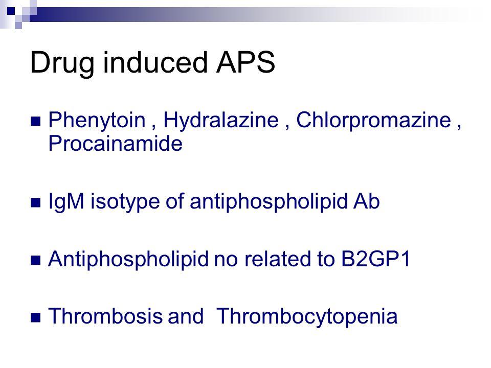 Drug induced APS Phenytoin, Hydralazine, Chlorpromazine, Procainamide IgM isotype of antiphospholipid Ab Antiphospholipid no related to B2GP1 Thrombos