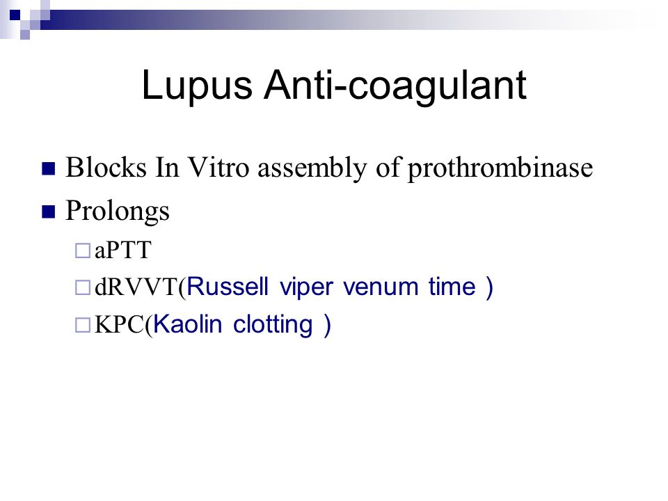 Lupus Anti-coagulant Blocks In Vitro assembly of prothrombinase Prolongs aPTT dRVVT( Russell viper venum time ) KPC( Kaolin clotting )
