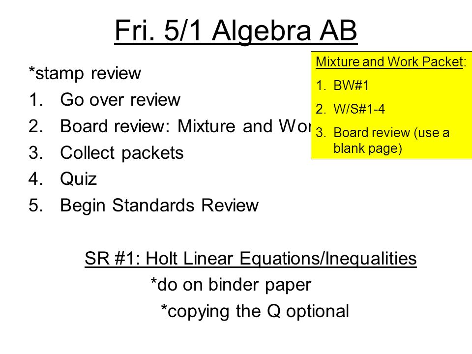 Fri. 5/1 Algebra AB *stamp review 1.Go over review 2.Board review: Mixture and Work 3.Collect packets 4.Quiz 5.Begin Standards Review SR #1: Holt Line