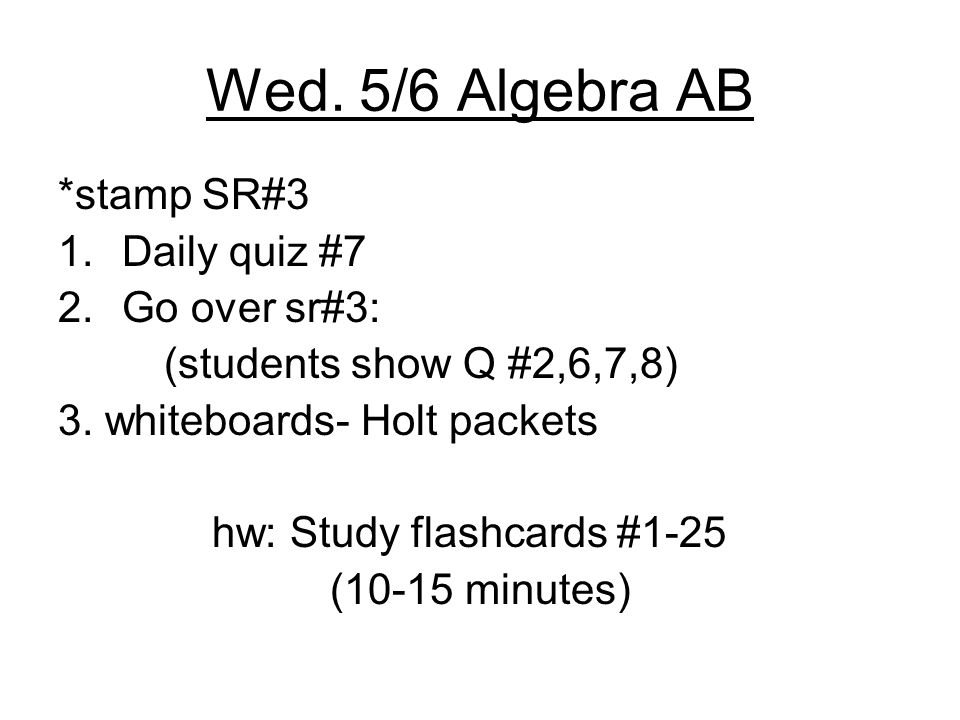 Wed. 5/6 Algebra AB *stamp SR#3 1.Daily quiz #7 2.Go over sr#3: (students show Q #2,6,7,8) 3.