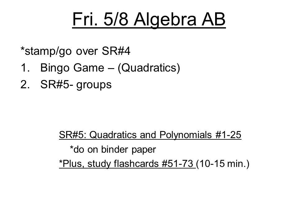 Fri. 5/8 Algebra AB *stamp/go over SR#4 1.Bingo Game – (Quadratics) 2.SR#5- groups SR#5: Quadratics and Polynomials #1-25 *do on binder paper *Plus, s