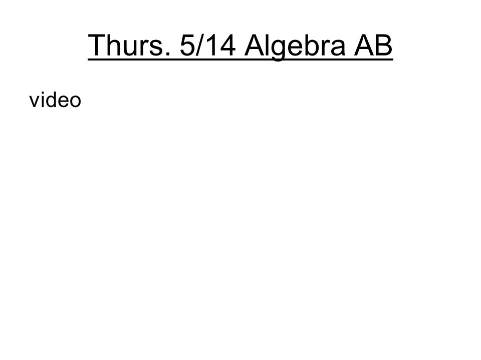 Thurs. 5/14 Algebra AB video