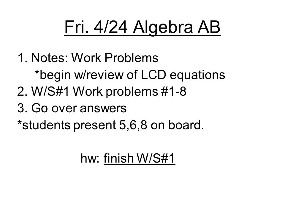 Fri. 4/24 Algebra AB 1. Notes: Work Problems *begin w/review of LCD equations 2.