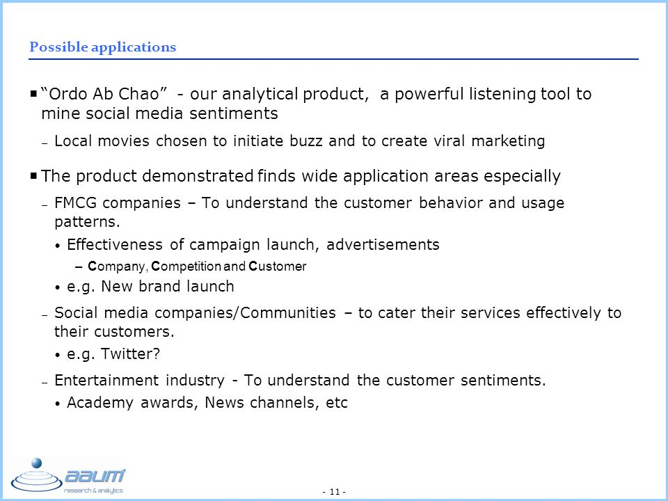 - 11 - Possible applications Ordo Ab Chao - our analytical product, a powerful listening tool to mine social media sentiments – Local movies chosen to initiate buzz and to create viral marketing The product demonstrated finds wide application areas especially – FMCG companies – To understand the customer behavior and usage patterns.