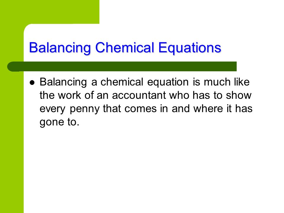 Balancing Chemical Equations Balancing a chemical equation is much like the work of an accountant who has to show every penny that comes in and where