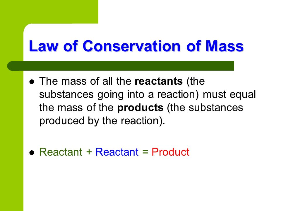 Law of Conservation of Mass The mass of all the reactants (the substances going into a reaction) must equal the mass of the products (the substances p