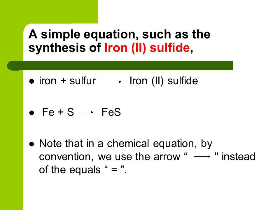 The last stage is to put in state of matter symbols, (s, l, g, aq), as appropriate (solid, liquid, gas, aqueous or dissolved in water) Fe(s) + S(s) FeS(s)