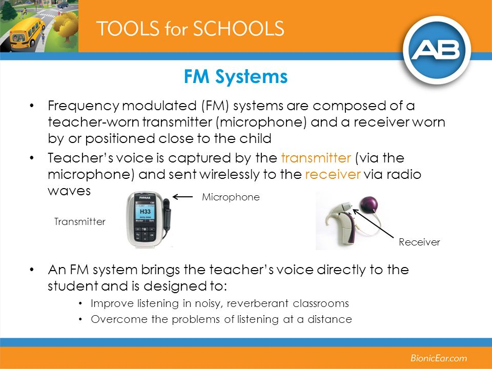 Frequency modulated (FM) systems are composed of a teacher-worn transmitter (microphone) and a receiver worn by or positioned close to the child Teach