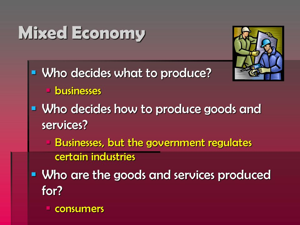 Mixed Economy Who decides what to produce? Who decides what to produce? businesses businesses Who decides how to produce goods and services? Who decid
