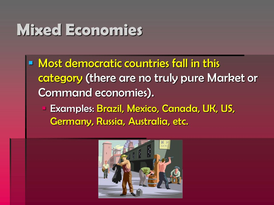 Mixed Economies Most democratic countries fall in this category (there are no truly pure Market or Command economies). Most democratic countries fall