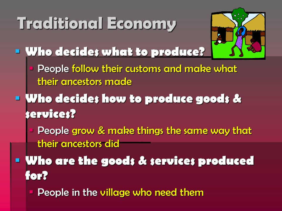 Traditional Economy Who decides what to produce? Who decides what to produce? People follow their customs and make what their ancestors made People fo
