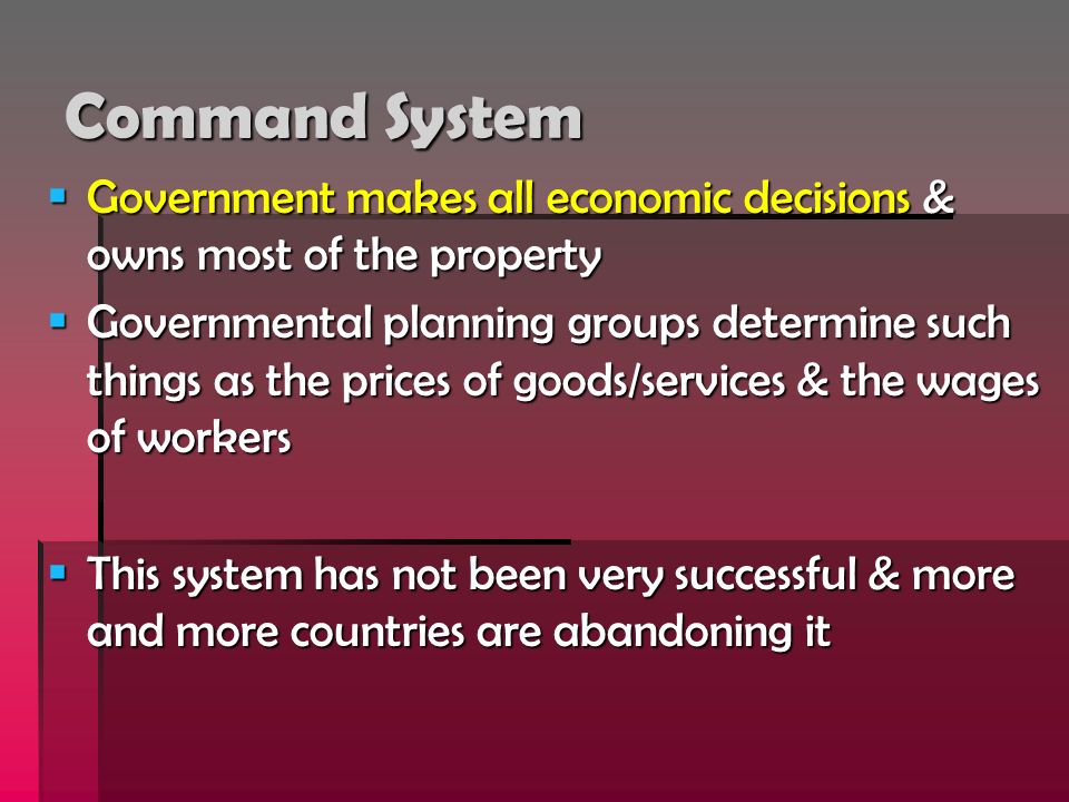 Command System Government makes all economic decisions & owns most of the property Government makes all economic decisions & owns most of the property
