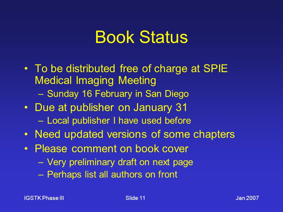 IGSTK Phase IIIJan 2007Slide 11 Book Status To be distributed free of charge at SPIE Medical Imaging Meeting –Sunday 16 February in San Diego Due at publisher on January 31 –Local publisher I have used before Need updated versions of some chapters Please comment on book cover –Very preliminary draft on next page –Perhaps list all authors on front