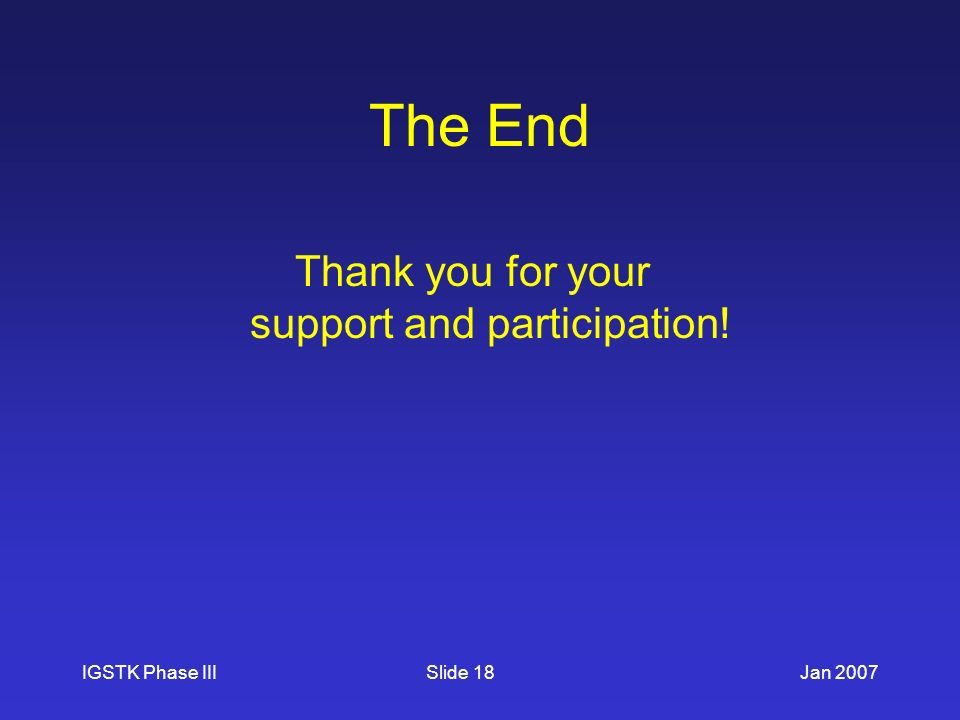 IGSTK Phase IIIJan 2007Slide 18 The End Thank you for your support and participation!