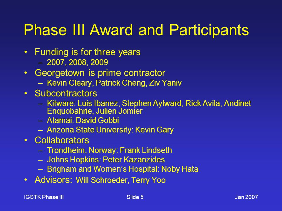 IGSTK Phase IIIJan 2007Slide 5 Phase III Award and Participants Funding is for three years –2007, 2008, 2009 Georgetown is prime contractor –Kevin Cleary, Patrick Cheng, Ziv Yaniv Subcontractors –Kitware: Luis Ibanez, Stephen Aylward, Rick Avila, Andinet Enquobahrie, Julien Jomier –Atamai: David Gobbi –Arizona State University: Kevin Gary Collaborators –Trondheim, Norway: Frank Lindseth –Johns Hopkins: Peter Kazanzides –Brigham and Womens Hospital: Noby Hata Advisors: Will Schroeder, Terry Yoo