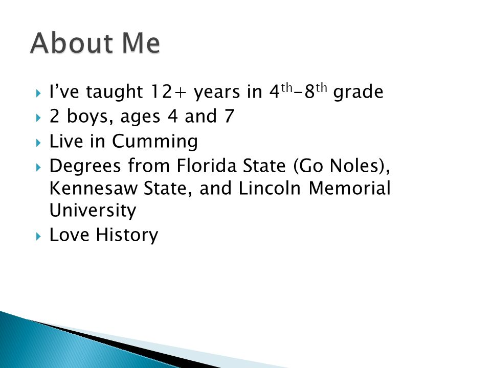 Ive taught 12+ years in 4 th -8 th grade 2 boys, ages 4 and 7 Live in Cumming Degrees from Florida State (Go Noles), Kennesaw State, and Lincoln Memorial University Love History