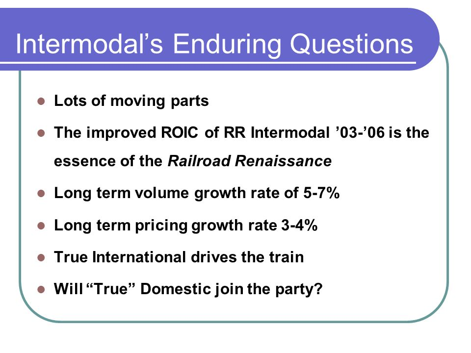 Intermodals Enduring Questions Lots of moving parts The improved ROIC of RR Intermodal is the essence of the Railroad Renaissance Long term volume growth rate of 5-7% Long term pricing growth rate 3-4% True International drives the train Will True Domestic join the party