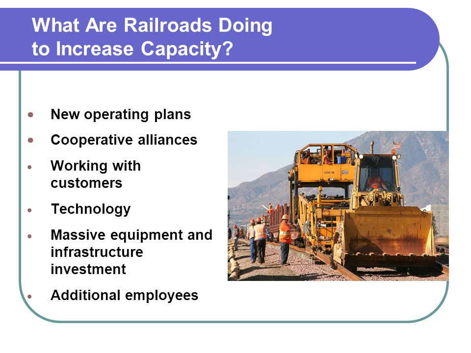 New operating plans Cooperative alliances Working with customers Technology Massive equipment and infrastructure investment Additional employees What Are Railroads Doing to Increase Capacity