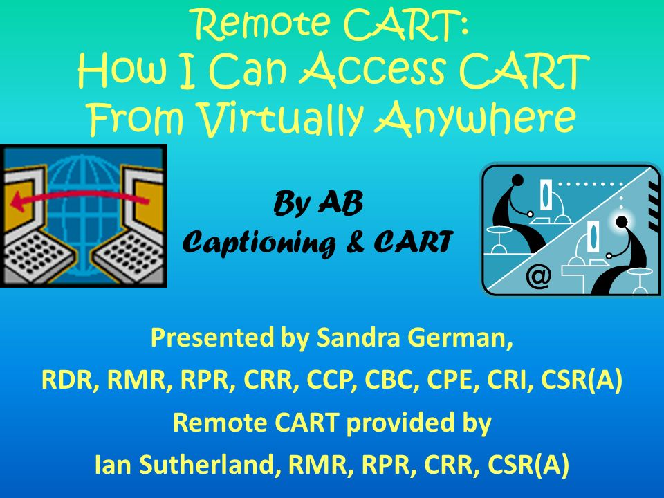 Presented by Sandra German, RDR, RMR, RPR, CRR, CCP, CBC, CPE, CRI, CSR(A) Remote CART provided by Ian Sutherland, RMR, RPR, CRR, CSR(A) Remote CART: