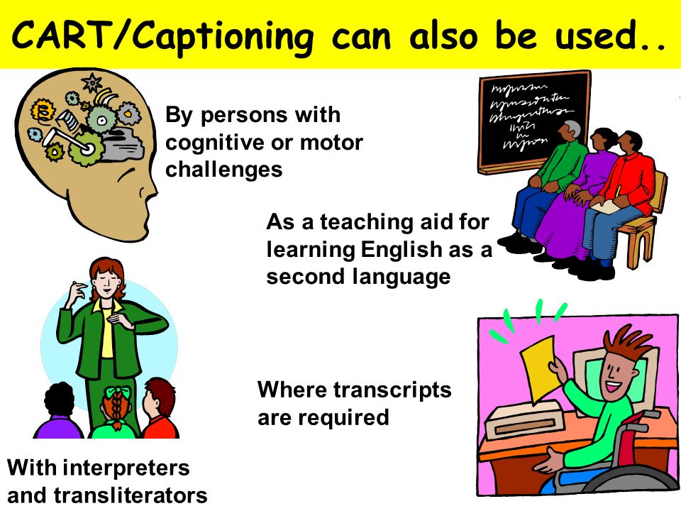 CART/Captioning can also be used.. With interpreters and transliterators As a teaching aid for learning English as a second language Where transcripts