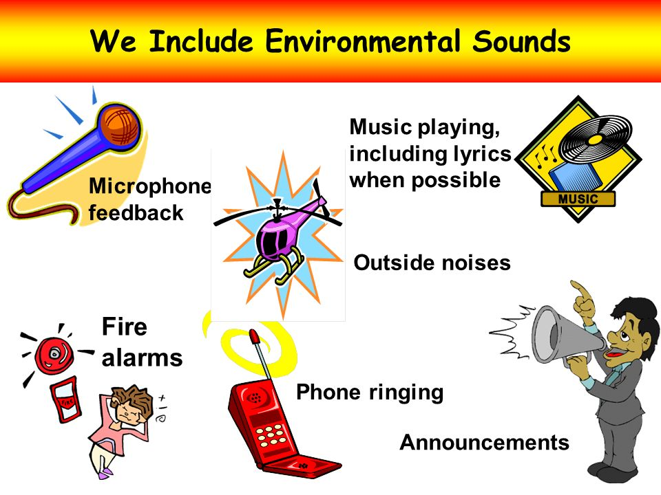 We Include Environmental Sounds Fire alarms Announcements Microphone feedback Phone ringing Outside noises Music playing, including lyrics when possib