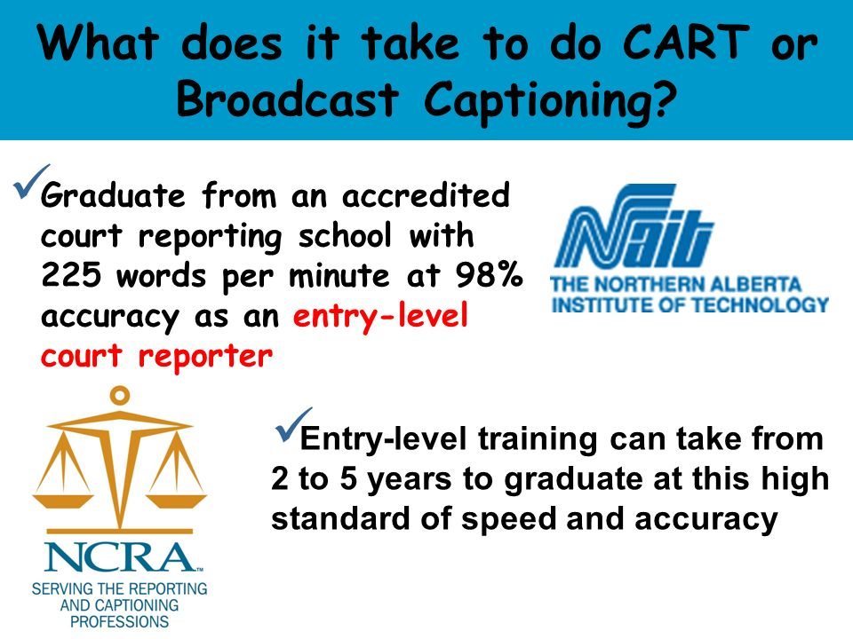 What does it take to do CART or Broadcast Captioning? Graduate from an accredited court reporting school with 225 words per minute at 98% accuracy as