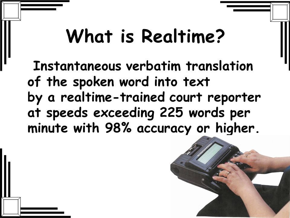 What is Realtime? Instantaneous verbatim translation of the spoken word into text by a realtime-trained court reporter at speeds exceeding 225 words p
