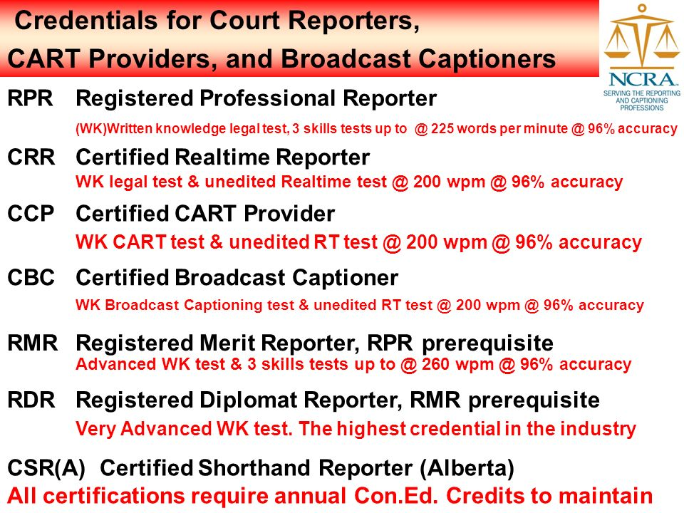 Credentials for Court Reporters, CART Providers, and Broadcast Captioners CSR(A) Certified Shorthand Reporter (Alberta) All certifications require ann
