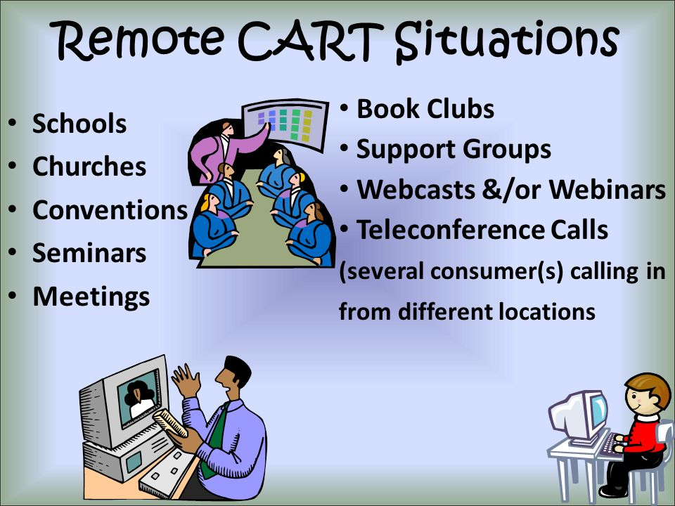 Remote CART Situations Schools Churches Conventions Seminars Meetings Book Clubs Support Groups Webcasts &/or Webinars Teleconference Calls (several c