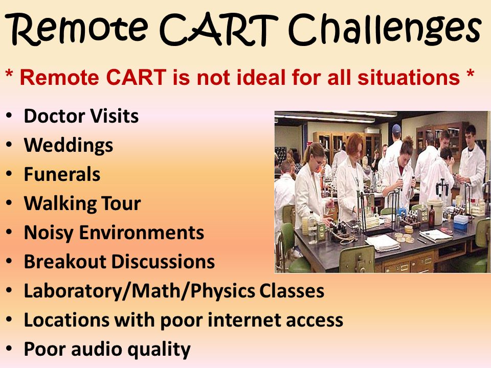Remote CART Challenges Doctor Visits Weddings Funerals Walking Tour Noisy Environments Breakout Discussions Laboratory/Math/Physics Classes Locations