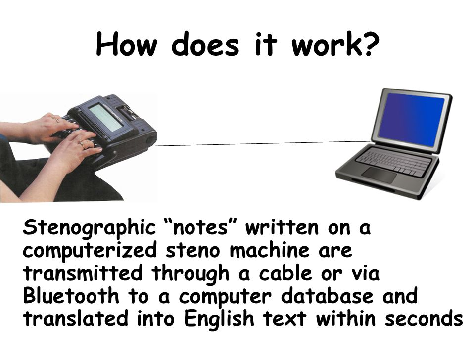 How does it work? Stenographic notes written on a computerized steno machine are transmitted through a cable or via Bluetooth to a computer database a