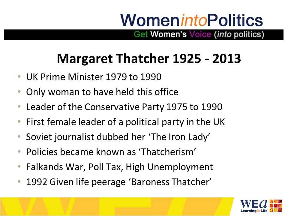 Margaret Thatcher 1925 - 2013 UK Prime Minister 1979 to 1990 Only woman to have held this office Leader of the Conservative Party 1975 to 1990 First female leader of a political party in the UK Soviet journalist dubbed her The Iron Lady Policies became known as Thatcherism Falkands War, Poll Tax, High Unemployment 1992 Given life peerage Baroness Thatcher