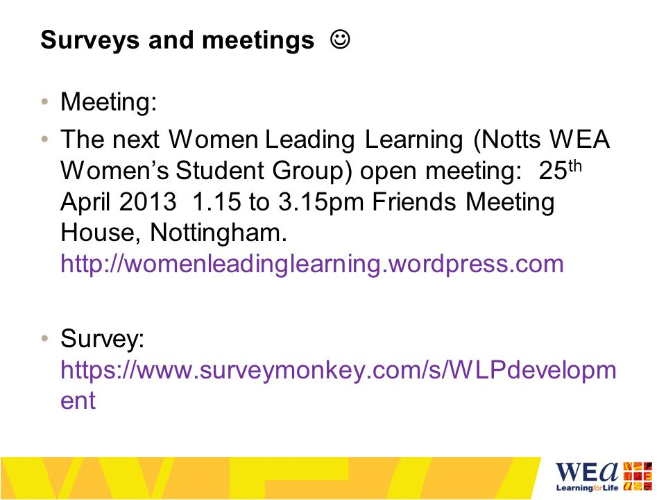 Surveys and meetings Meeting: The next Women Leading Learning (Notts WEA Womens Student Group) open meeting: 25 th April 2013 1.15 to 3.15pm Friends Meeting House, Nottingham.