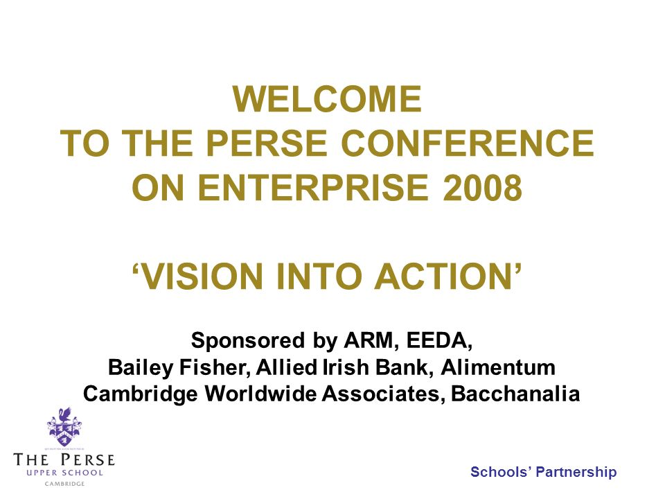 Schools Partnership WELCOME TO THE PERSE CONFERENCE ON ENTERPRISE 2008 VISION INTO ACTION Sponsored by ARM, EEDA, Bailey Fisher, Allied Irish Bank, Al