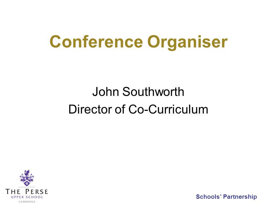 Schools Partnership Conference Organiser John Southworth Director of Co-Curriculum