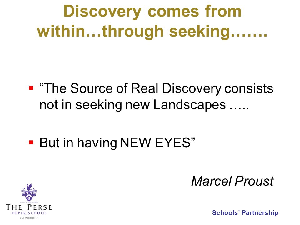 Schools Partnership Discovery comes from within…through seeking……. The Source of Real Discovery consists not in seeking new Landscapes ….. But in havi