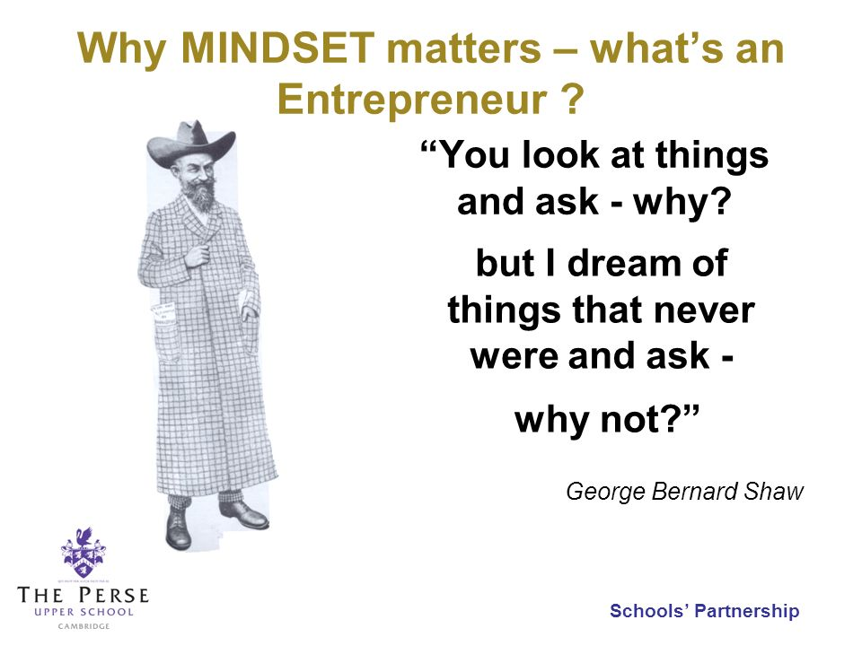 Schools Partnership You look at things and ask - why? but I dream of things that never were and ask - George Bernard Shaw why not? Why MINDSET matters
