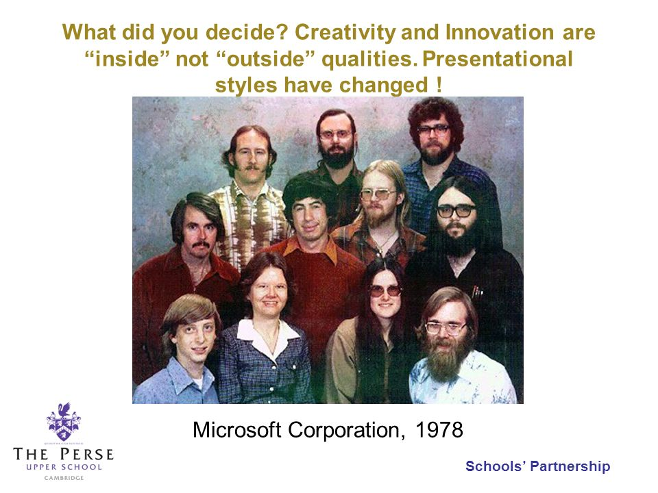Schools Partnership What did you decide? Creativity and Innovation are inside not outside qualities. Presentational styles have changed ! Microsoft Co