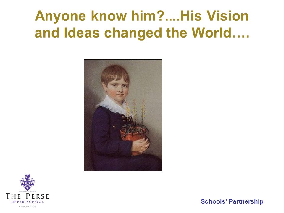 Schools Partnership Anyone know him?....His Vision and Ideas changed the World….
