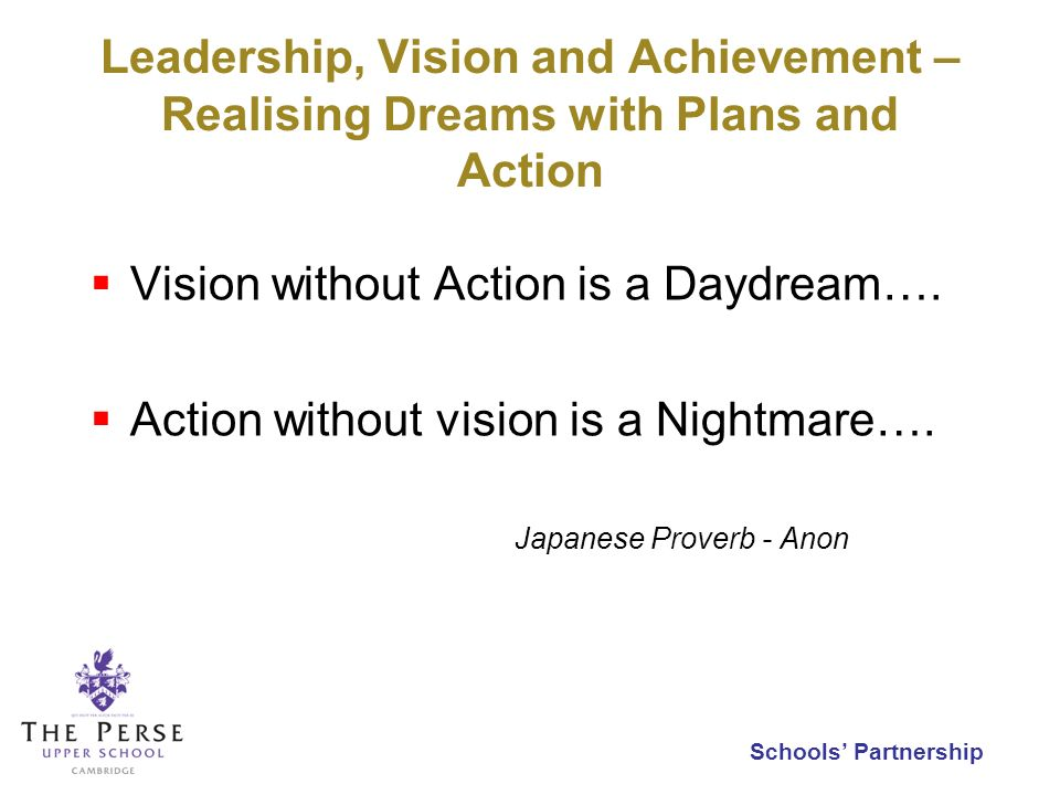 Schools Partnership Leadership, Vision and Achievement – Realising Dreams with Plans and Action Vision without Action is a Daydream….
