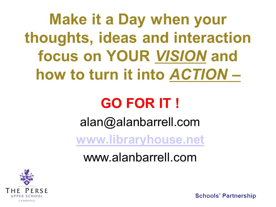 Schools Partnership Make it a Day when your thoughts, ideas and interaction focus on YOUR VISION and how to turn it into ACTION – GO FOR IT ! alan@ala