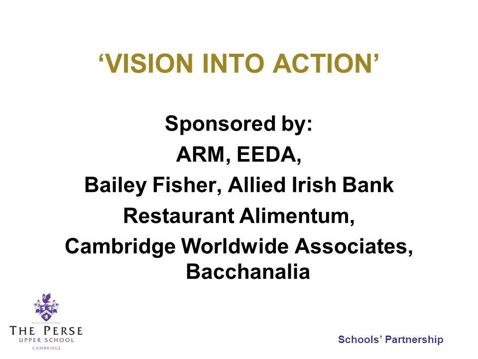 Schools Partnership VISION INTO ACTION Sponsored by: ARM, EEDA, Bailey Fisher, Allied Irish Bank Restaurant Alimentum, Cambridge Worldwide Associates, Bacchanalia