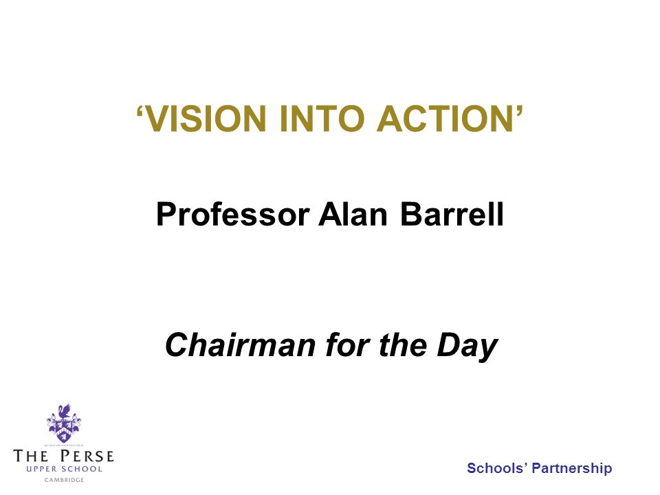 Schools Partnership VISION INTO ACTION Professor Alan Barrell Chairman for the Day